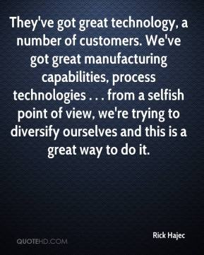 Rick Hajec  - They've got great technology, a number of customers. We've got great manufacturing capabilities, process technologies . . . from a selfish point of view, we're trying to diversify ourselves and this is a great way to do it.
