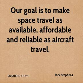 Rick Stephens  - Our goal is to make space travel as available, affordable and reliable as aircraft travel.