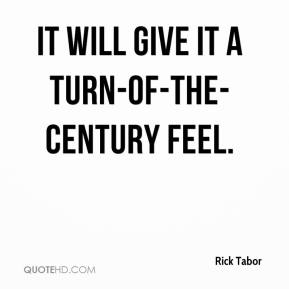 Rick Tabor  - It will give it a turn-of-the-century feel.