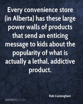 Rob Cunningham  - Every convenience store (in Alberta) has these large power walls of products that send an enticing message to kids about the popularity of what is actually a lethal, addictive product.