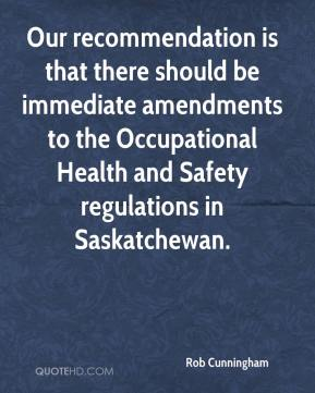 Rob Cunningham  - Our recommendation is that there should be immediate amendments to the Occupational Health and Safety regulations in Saskatchewan.