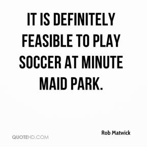 Rob Matwick  - It is definitely feasible to play soccer at Minute Maid Park.