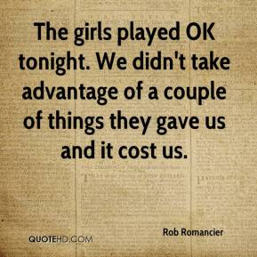 Rob Romancier  - The girls played OK tonight. We didn't take advantage of a couple of things they gave us and it cost us.