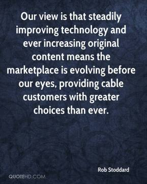 Rob Stoddard  - Our view is that steadily improving technology and ever increasing original content means the marketplace is evolving before our eyes, providing cable customers with greater choices than ever.