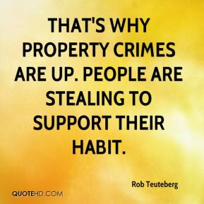 Rob Teuteberg  - That's why property crimes are up. People are stealing to support their habit.