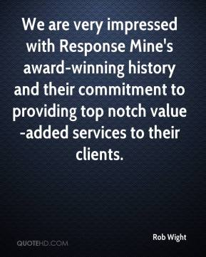 Rob Wight  - We are very impressed with Response Mine's award-winning history and their commitment to providing top notch value-added services to their clients.