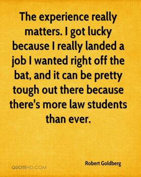Robert Goldberg  - The experience really matters. I got lucky because I really landed a job I wanted right off the bat, and it can be pretty tough out there because there's more law students than ever.