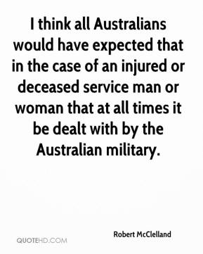 Robert McClelland  - I think all Australians would have expected that in the case of an injured or deceased service man or woman that at all times it be dealt with by the Australian military.