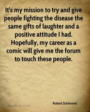 Robert Schimmel  - It's my mission to try and give people fighting the disease the same gifts of laughter and a positive attitude I had. Hopefully, my career as a comic will give me the forum to touch these people.