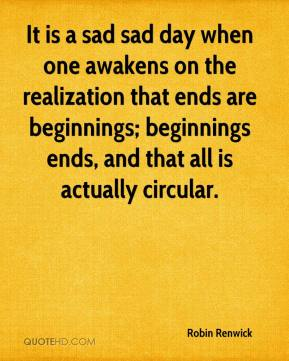 Robin Renwick  - It is a sad sad day when one awakens on the realization that ends are beginnings; beginnings ends, and that all is actually circular.