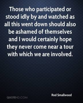 Rod Smallwood  - Those who participated or stood idly by and watched as all this went down should also be ashamed of themselves and I would certainly hope they never come near a tour with which we are involved.