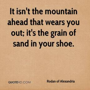 Rodan of Alexandria  - It isn't the mountain ahead that wears you out; it's the grain of sand in your shoe.