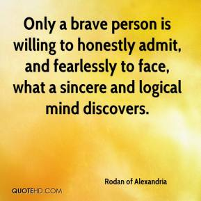 Rodan of Alexandria  - Only a brave person is willing to honestly admit, and fearlessly to face, what a sincere and logical mind discovers.