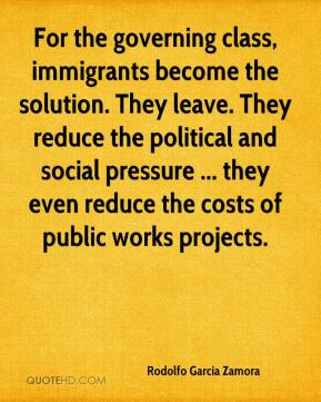 For the governing class, immigrants become the solution. They leave. They reduce the political and social pressure ... they even reduce the costs of public works projects.