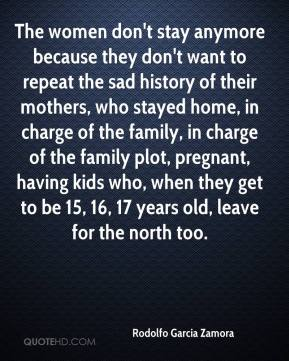 Rodolfo Garcia Zamora  - The women don't stay anymore because they don't want to repeat the sad history of their mothers, who stayed home, in charge of the family, in charge of the family plot, pregnant, having kids who, when they get to be 15, 16, 17 years old, leave for the north too.