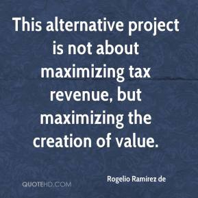 Rogelio Ramirez de  - This alternative project is not about maximizing tax revenue, but maximizing the creation of value.