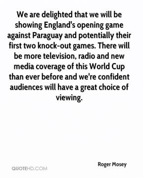 We are delighted that we will be showing England's opening game against Paraguay and potentially their first two knock-out games. There will be more television, radio and new media coverage of this World Cup than ever before and we're confident audiences will have a great choice of viewing.