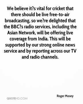 Roger Mosey  - We believe it?s vital for cricket that there should be live free-to-air broadcasting, so we?re delighted that the BBC?s radio services, including the Asian Network, will be offering live coverage from India. This will be supported by our strong online news service and by reporting across our TV and radio channels.