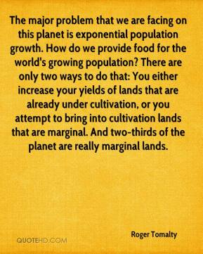 Roger Tomalty  - The major problem that we are facing on this planet is exponential population growth. How do we provide food for the world's growing population? There are only two ways to do that: You either increase your yields of lands that are already under cultivation, or you attempt to bring into cultivation lands that are marginal. And two-thirds of the planet are really marginal lands.
