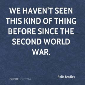 Rolie Bradley  - We haven't seen this kind of thing before since the Second World War.