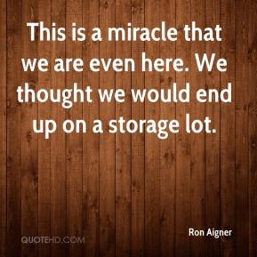 Ron Aigner  - This is a miracle that we are even here. We thought we would end up on a storage lot.