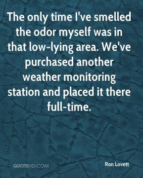 Ron Lovett  - The only time I've smelled the odor myself was in that low-lying area. We've purchased another weather monitoring station and placed it there full-time.