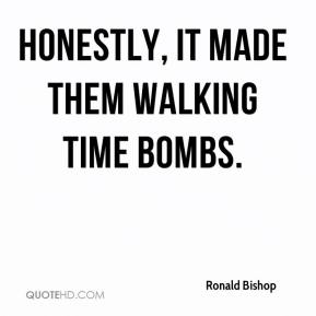 Ronald Bishop  - Honestly, it made them walking time bombs.