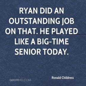 Ronald Childress  - Ryan did an outstanding job on that. He played like a big-time senior today.