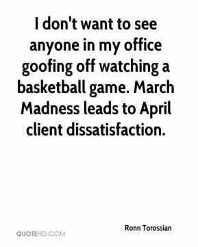 Ronn Torossian  - I don't want to see anyone in my office goofing off watching a basketball game. March Madness leads to April client dissatisfaction.