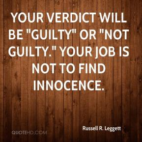 "Russell R. Leggett  - Your verdict will be ""Guilty"" or ""Not Guilty."" Your job is not to find innocence."