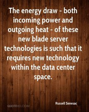 Russell Senesac  - The energy draw - both incoming power and outgoing heat - of these new blade server technologies is such that it requires new technology within the data center space.