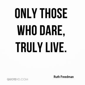 Ruth Freedman  - Only those who dare, truly live.
