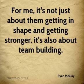 Ryan McClay  - For me, it's not just about them getting in shape and getting stronger, it's also about team building.
