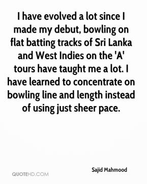 Sajid Mahmood  - I have evolved a lot since I made my debut, bowling on flat batting tracks of Sri Lanka and West Indies on the 'A' tours have taught me a lot. I have learned to concentrate on bowling line and length instead of using just sheer pace.
