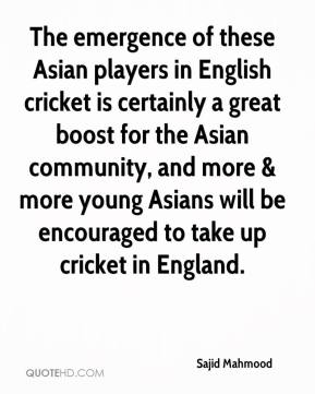 Sajid Mahmood  - The emergence of these Asian players in English cricket is certainly a great boost for the Asian community, and more & more young Asians will be encouraged to take up cricket in England.
