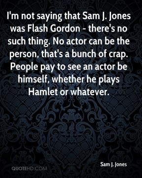 Sam J. Jones - I'm not saying that Sam J. Jones was Flash Gordon - there's no such thing. No actor can be the person, that's a bunch of crap. People pay to see an actor be himself, whether he plays Hamlet or whatever.