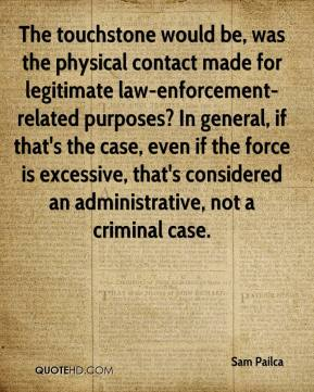 Sam Pailca  - The touchstone would be, was the physical contact made for legitimate law-enforcement-related purposes? In general, if that's the case, even if the force is excessive, that's considered an administrative, not a criminal case.
