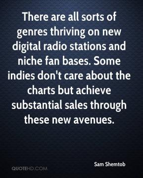 Sam Shemtob  - There are all sorts of genres thriving on new digital radio stations and niche fan bases. Some indies don't care about the charts but achieve substantial sales through these new avenues.