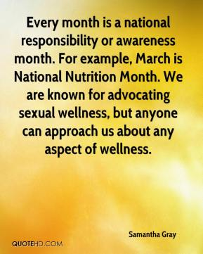 Samantha Gray  - Every month is a national responsibility or awareness month. For example, March is National Nutrition Month. We are known for advocating sexual wellness, but anyone can approach us about any aspect of wellness.