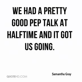 Samantha Gray  - We had a pretty good pep talk at halftime and it got us going.