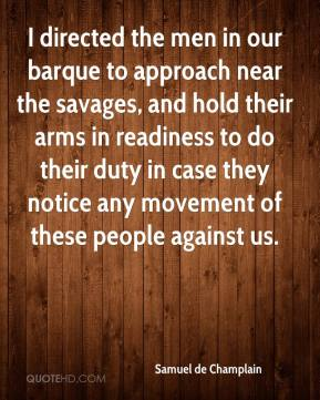 Samuel de Champlain - I directed the men in our barque to approach near the savages, and hold their arms in readiness to do their duty in case they notice any movement of these people against us.