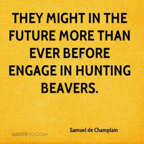 Samuel de Champlain - They might in the future more than ever before engage in hunting beavers.