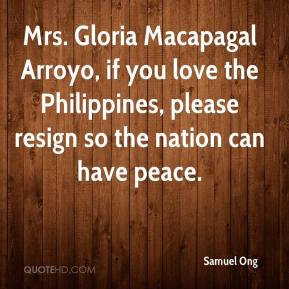 Samuel Ong  - Mrs. Gloria Macapagal Arroyo, if you love the Philippines, please resign so the nation can have peace.