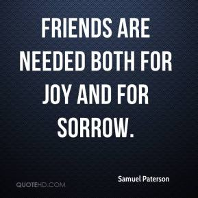 Samuel Paterson  - Friends are needed both for joy and for sorrow.