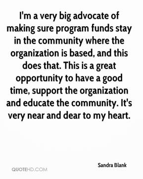 Sandra Blank  - I'm a very big advocate of making sure program funds stay in the community where the organization is based, and this does that. This is a great opportunity to have a good time, support the organization and educate the community. It's very near and dear to my heart.