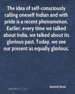 Santosh Desai  - The idea of self-consciously calling oneself Indian and with pride is a recent phenomenon. Earlier, every time we talked about India, we talked about its glorious past. Today, we see our present as equally glorious.