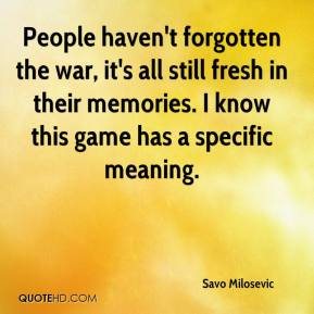 Savo Milosevic  - People haven't forgotten the war, it's all still fresh in their memories. I know this game has a specific meaning.