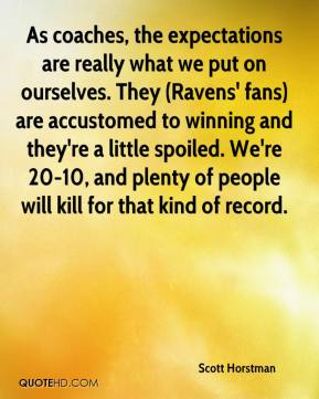 As coaches, the expectations are really what we put on ourselves. They (Ravens' fans) are accustomed to winning and they're a little spoiled. We're 20-10, and plenty of people will kill for that kind of record.