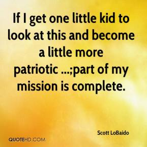 Scott LoBaido  - If I get one little kid to look at this and become a little more patriotic ...;part of my mission is complete.