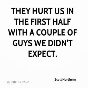 Scott Nordheim  - They hurt us in the first half with a couple of guys we didn't expect.